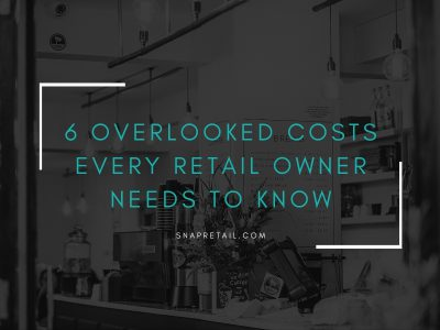 6 Overlooked Costs Every Retail Owner Needs to Know - SnapRetail Blog
