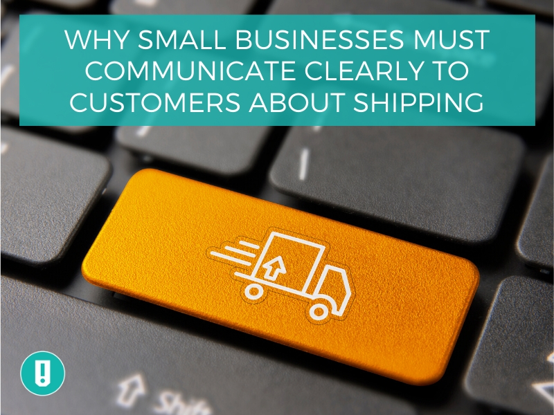 Why Small Businesses Must Communicate Clearly to Customers About Shipping
