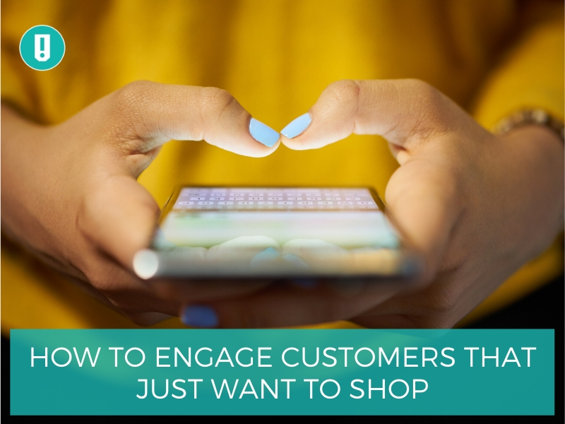 How to Engage Customers that Just Want to Shop