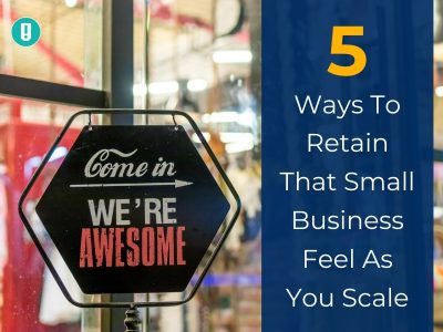 5 Ways To Retain That Small Business Feel As You Scale