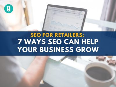 SEO for Retailers: 7 Ways SEO Can Help Your Business Grow